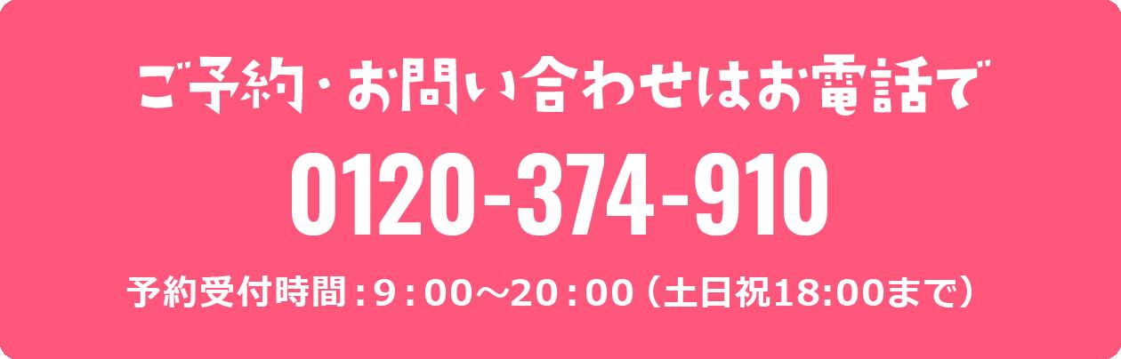 ご予約・お問い合わせはお電話で 0120-374-910 予約受付時間:9:00~20:00(土日祝18:00まで)